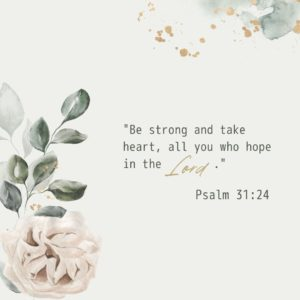 Be strong and take heart, all you who hope in the Lord. Psalm 31_24